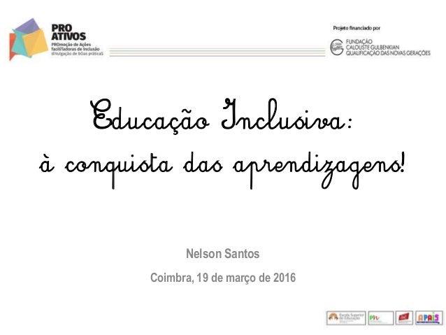 Educação Inclusiva: à conquista das aprendizagens! Nelson Santos Coimbra, 19 de março de 2016