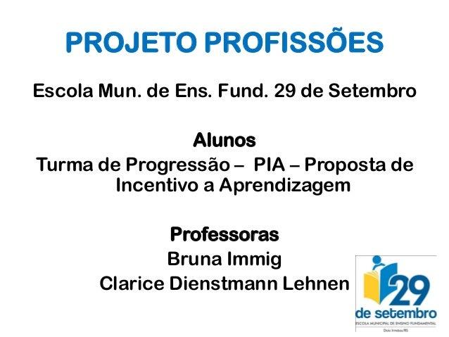 PROJETO PROFISSÕESEscola Mun. de Ens. Fund. 29 de Setembro                AlunosTurma de Progressão – PIA – Proposta de   ...