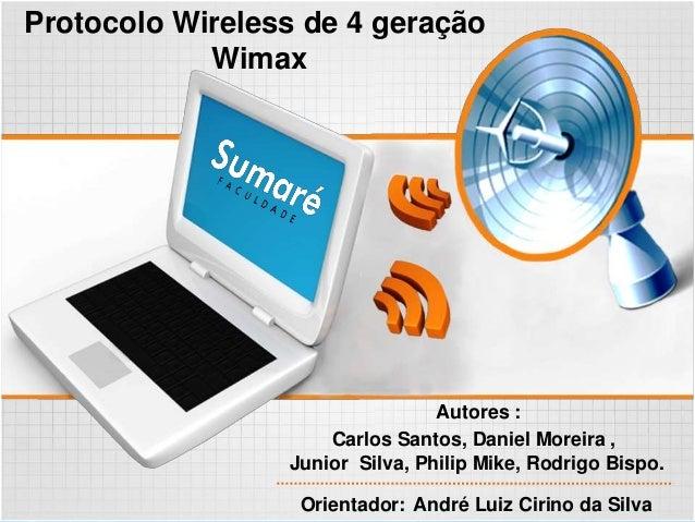 Protocolo Wireless de 4 geração Wimax Orientador: André Luiz Cirino da Silva Autores : Carlos Santos, Daniel Moreira , Jun...