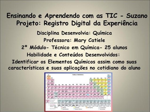 Ensinando e Aprendendo com as TIC - Suzano Projeto: Registro Digital da Experiência Disciplina Desenvolvia: Química Profes...