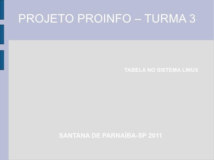 PROJETO PROINFO – TURMA 3 <ul><li>TABELA NO SISTEMA LINUX </li></ul><ul><li>SANTANA DE PARNAÍBA-SP 2011 </li></ul>