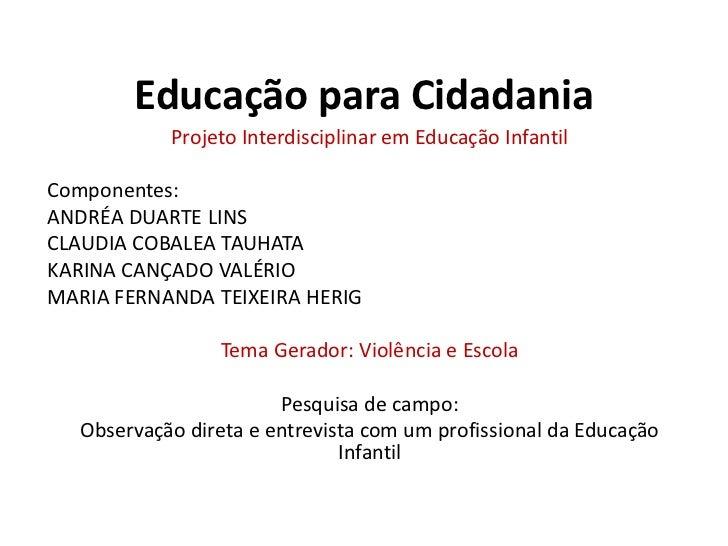 Educação para Cidadania<br />Projeto Interdisciplinar em Educação Infantil<br />Componentes:<br />ANDRÉA DUARTE LINS <br /...