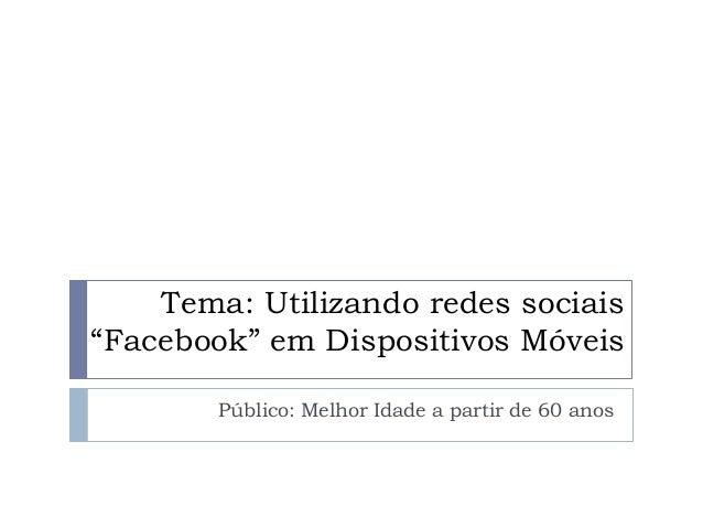 """Tema: Utilizando redes sociais """"Facebook"""" em Dispositivos Móveis Público: Melhor Idade a partir de 60 anos"""