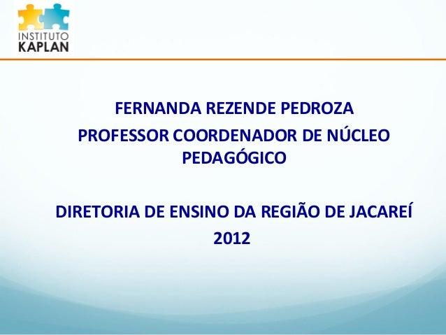 FERNANDA REZENDE PEDROZA  PROFESSOR COORDENADOR DE NÚCLEO  PEDAGÓGICO  DIRETORIA DE ENSINO DA REGIÃO DE JACAREÍ  2012