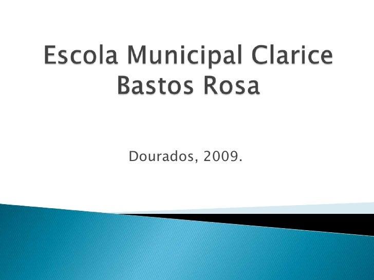 Escola Municipal Clarice Bastos Rosa<br />Dourados, 2009.<br />