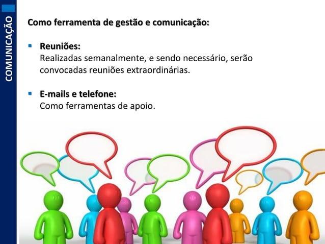 COMUNICAÇÃO  Como ferramenta de gestão e comunicação:  Reuniões: Realizadas semanalmente, e sendo necessário, serão convo...