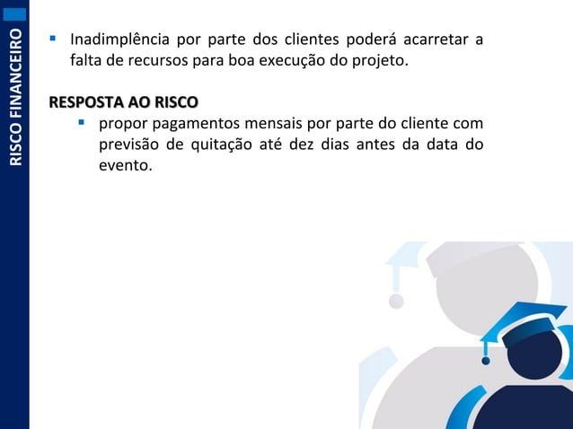 RISCO FINANCEIRO   Inadimplência por parte dos clientes poderá acarretar a falta de recursos para boa execução do projeto...