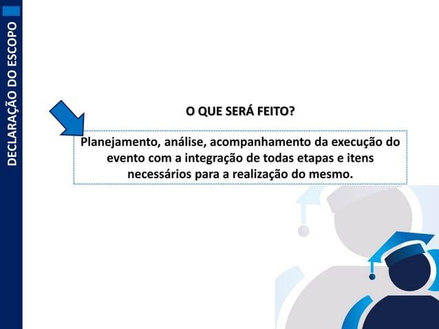 DECLARAÇÃO DO ESCOPO  O QUE SERÁ FEITO? Planejamento, análise, acompanhamento da execução do evento com a integração de to...