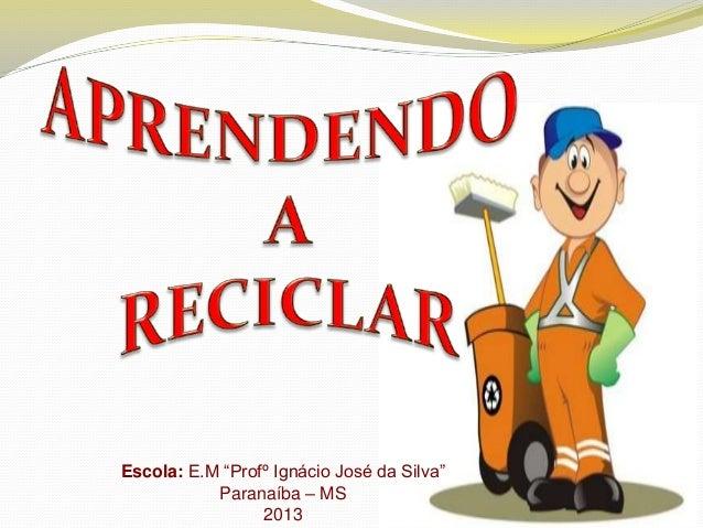 "Escola: E.M ""Profº Ignácio José da Silva"" Paranaíba – MS 2013"