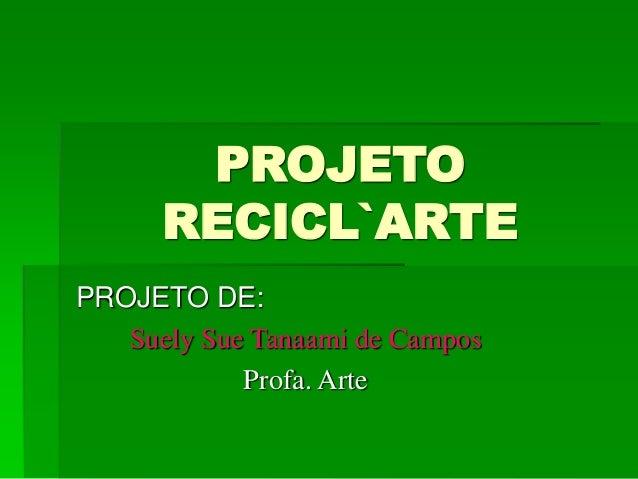 PROJETO RECICL`ARTE PROJETO DE: Suely Sue Tanaami de Campos Profa. Arte