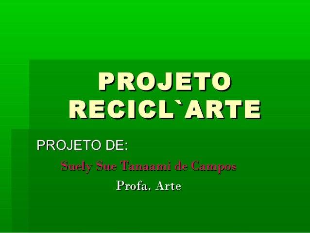 PROJETOPROJETO RECICL`ARTERECICL`ARTE PROJETO DE:PROJETO DE: Suely Sue Tanaami de CamposSuely Sue Tanaami de Campos Profa....