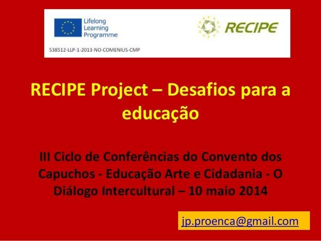 RECIPE Project – Desafios para a educação III Ciclo de Conferências do Convento dos Capuchos - Educação Arte e Cidadania -...