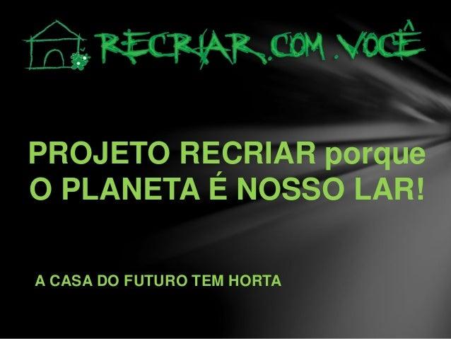 PROJETO RECRIAR porque O PLANETA É NOSSO LAR! A CASA DO FUTURO TEM HORTA