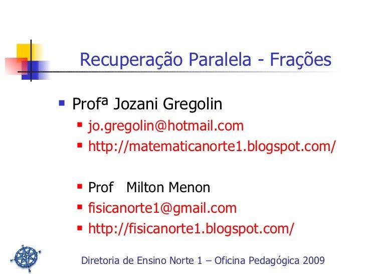 <ul><li>Profª Jozani Gregolin </li></ul><ul><ul><li>[email_address] </li></ul></ul><ul><ul><li>http://matematicanorte1.blo...