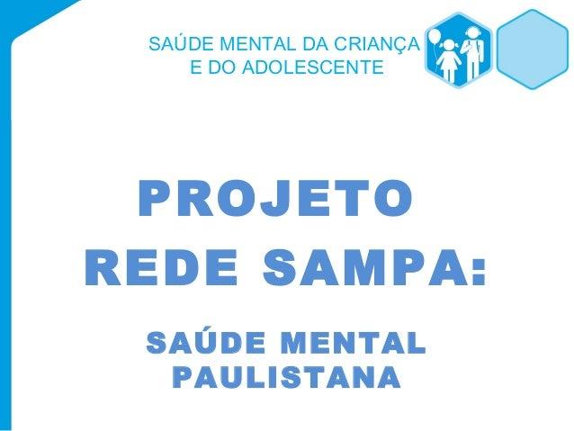 SAÚDE MENTAL DA CRIANÇA  E DO ADOLESCENTE  PROJETO  REDE SAMPA:  SAÚDE MENTAL  PAULISTANA