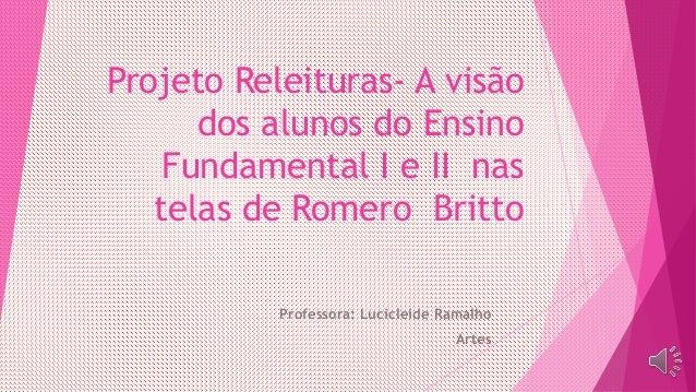 Projeto Releituras- A visão dos alunos do Ensino Fundamental I e II nas telas de Romero Britto Professora: Lucicleide Rama...