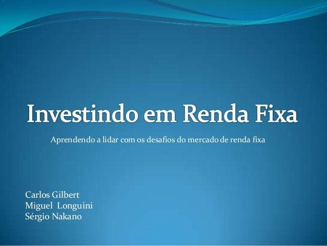 Aprendendo a lidar com os desafios do mercado de renda fixaCarlos GilbertMiguel LonguiniSérgio Nakano