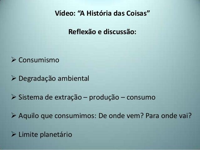 """Vídeo: """"A História das Coisas""""Reflexão e discussão: Consumismo Degradação ambiental Sistema de extração – produção – co..."""