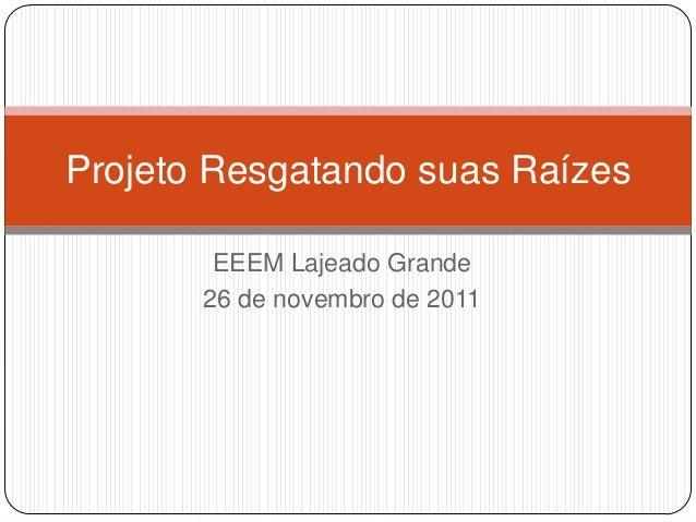 Projeto Resgatando suas Raízes        EEEM Lajeado Grande       26 de novembro de 2011