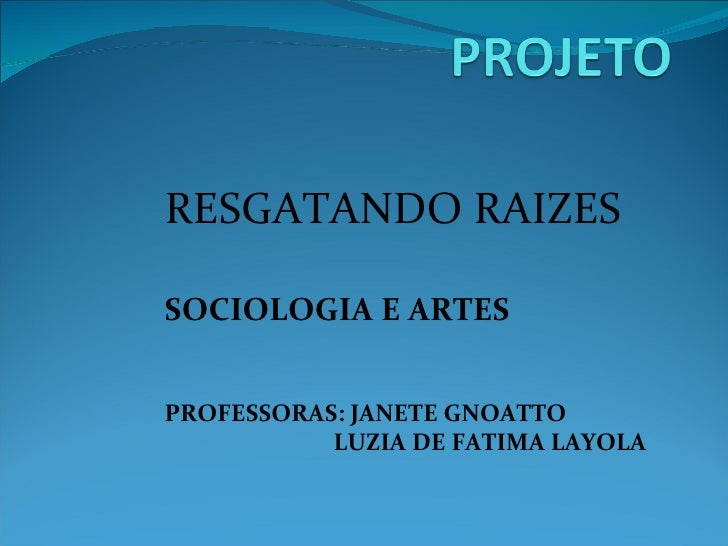 RESGATANDO RAIZES SOCIOLOGIA E ARTES PROFESSORAS: JANETE GNOATTO LUZIA DE FATIMA LAYOLA