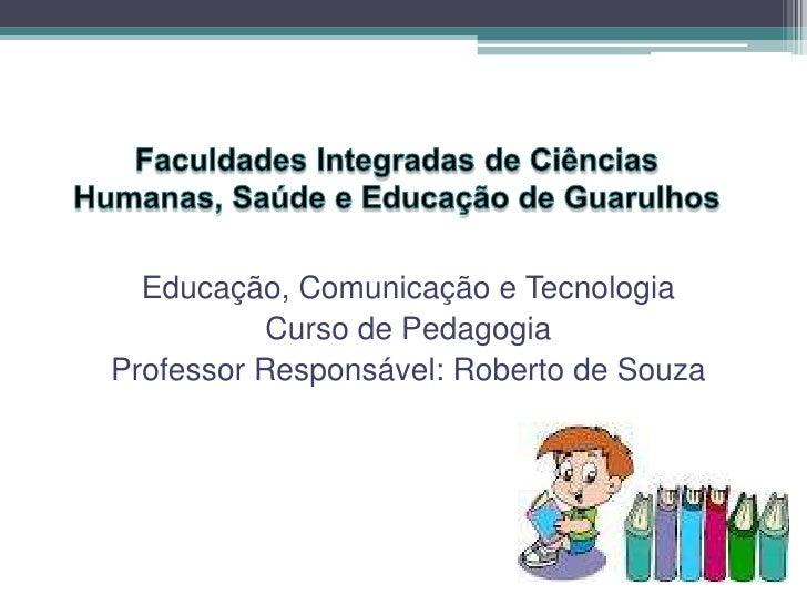 Educação, Comunicação e Tecnologia           Curso de PedagogiaProfessor Responsável: Roberto de Souza