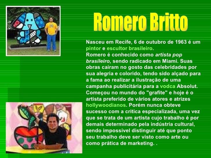 Nasceu em Recife, 6 de outubro de 1963 é um  pintor  e  escultor   brasileiro . Romero é conhecido como  artista pop brasi...