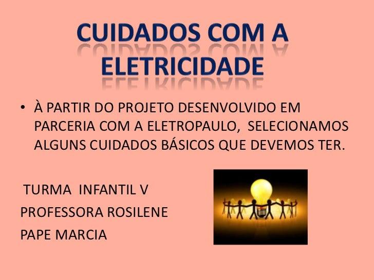 • À PARTIR DO PROJETO DESENVOLVIDO EM  PARCERIA COM A ELETROPAULO, SELECIONAMOS  ALGUNS CUIDADOS BÁSICOS QUE DEVEMOS TER.T...