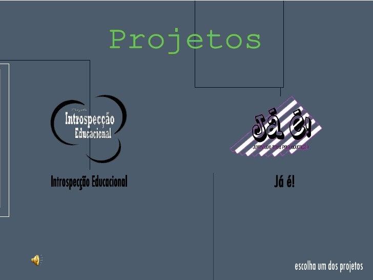 Introspecção Educacional Já é! escolha um dos projetos Projetos
