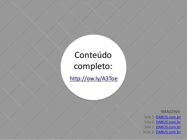 Conteúdo  completo:  http://ow.ly/A3Toe  IMAGENS:  Tela 5: DABUS.com.br  Tela 6: DABUS.com.br  Tela 7: DABUS.com.br  Telas...