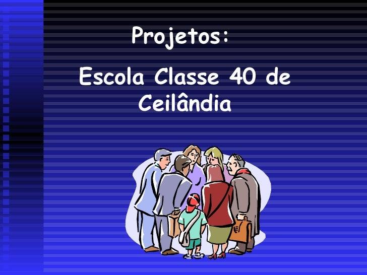 Projetos:  Escola Classe 40 de Ceilândia