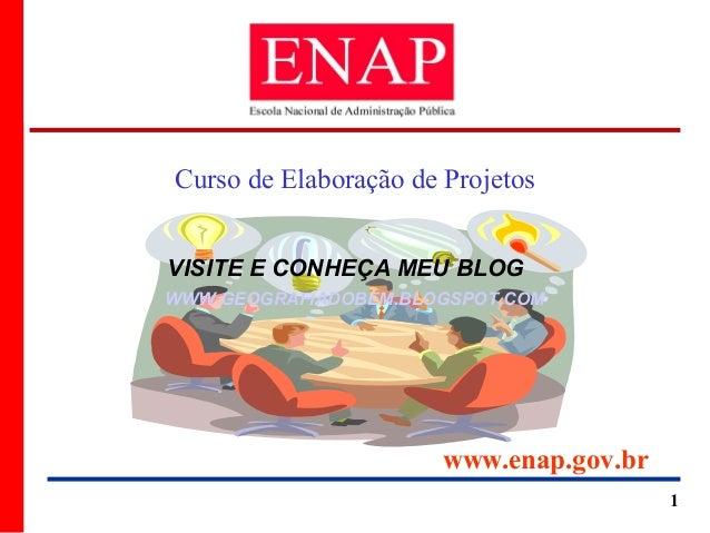 Curso de Elaboração de ProjetosVISITE E CONHEÇA MEU BLOGWWW.GEOGRAFIADOBEM.BLOGSPOT.COM                       www.enap.gov...