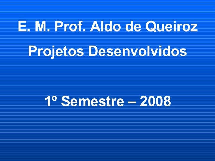 E. M. Prof. Aldo de Queiroz Projetos Desenvolvidos 1º Semestre – 2008