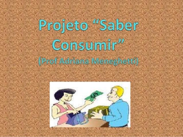 Objetivo do Projeto O Projeto pretende estimular os educadores a trabalhar a educação para o consumo consciente e responsá...