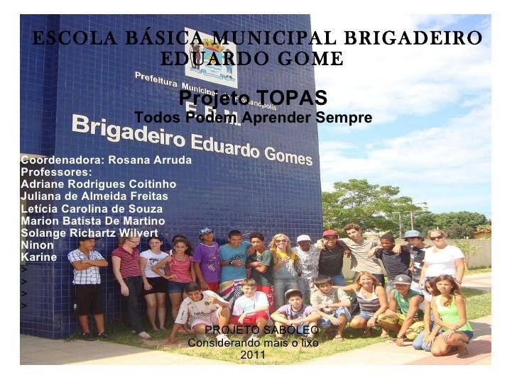 ESCOLA BÁSICA MUNICIPAL BRIGADEIRO EDUARDO GOME S Projeto TOPAS Todos Podem Aprender Sempre Coordenadora: Rosana Arruda Pr...