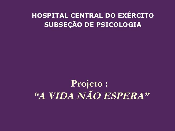 """Projeto :  """"A VIDA NÃO ESPERA""""  HOSPITAL CENTRAL DO EXÉRCITO SUBSEÇÃO DE PSICOLOGIA"""