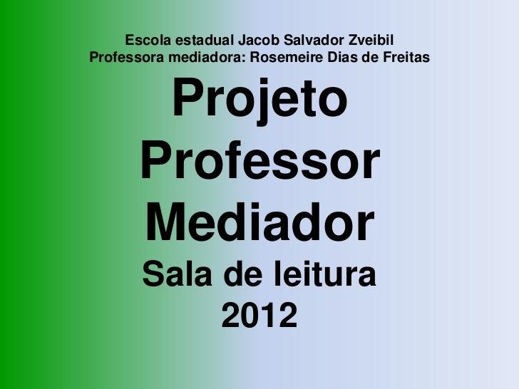 Escola estadual Jacob Salvador ZveibilProfessora mediadora: Rosemeire Dias de Freitas       Projeto      Professor      Me...
