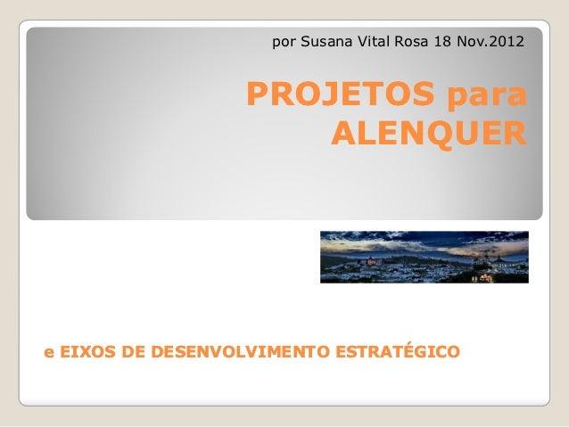 por Susana Vital Rosa 18 Nov.2012                  PROJETOS para                     ALENQUERe EIXOS DE DESENVOLVIMENTO ES...