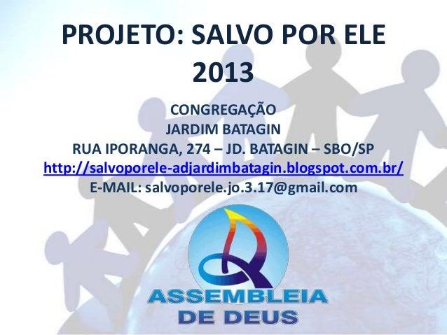 PROJETO: SALVO POR ELE           2013                   CONGREGAÇÃO                  JARDIM BATAGIN    RUA IPORANGA, 274 –...