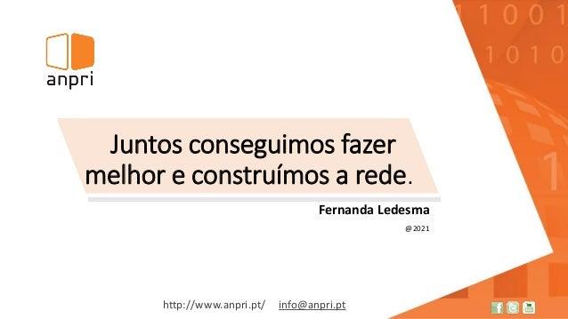 http://www.anpri.pt/ info@anpri.pt Juntos conseguimos fazer melhor e construímos a rede. Fernanda Ledesma @2021