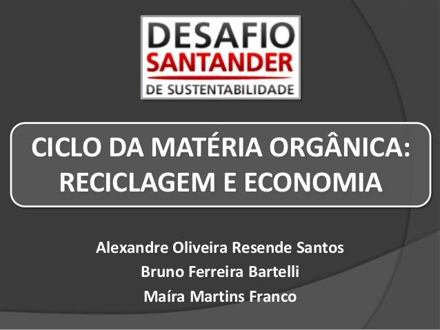 Alexandre Oliveira Resende Santos Bruno Ferreira Bartelli Maíra Martins Franco CICLO DA MATÉRIA ORGÂNICA: RECICLAGEM E ECO...