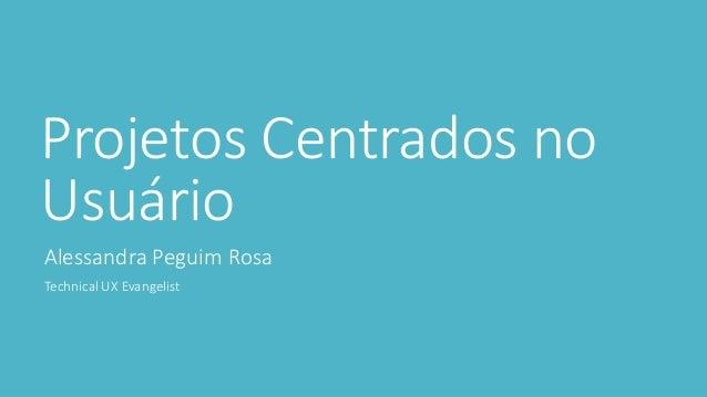 Projetos Centrados no Usuário Alessandra Peguim Rosa Technical UX Evangelist