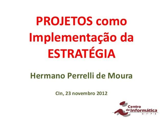 PROJETOS comoImplementação da   ESTRATÉGIAHermano Perrelli de Moura      CIn, 23 novembro 2012