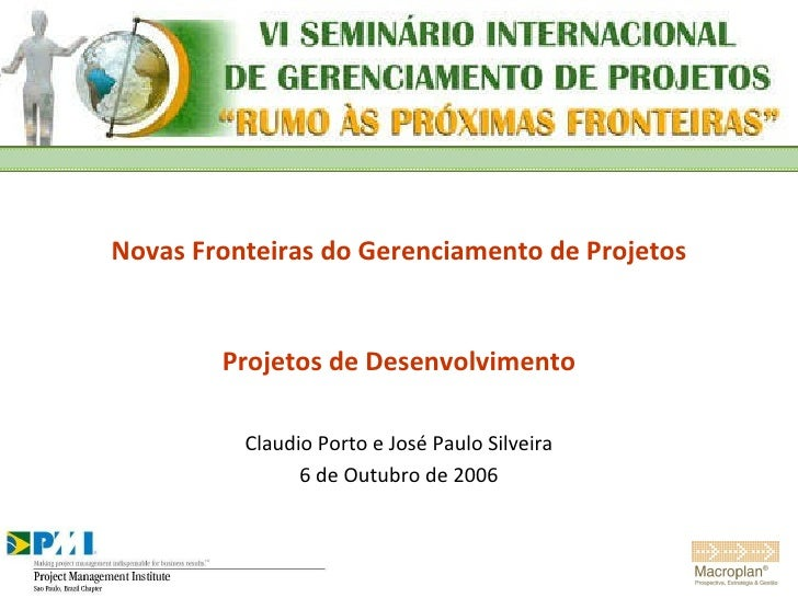 Novas Fronteiras do Gerenciamento de Projetos Projetos de Desenvolvimento Claudio Porto e José Paulo Silveira 6 de Outubro...