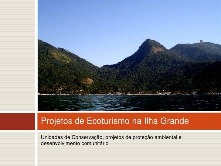 Unidades de Conservação, projetos de proteção ambiental e desenvolvimento comunitário<br />Projetos de Ecoturismo na Ilha ...
