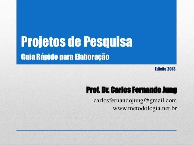 Projetos de Pesquisa Edição 2013 Prof. Dr. Carlos Fernando Jung carlosfernandojung@gmail.com www.metodologia.net.br Guia R...
