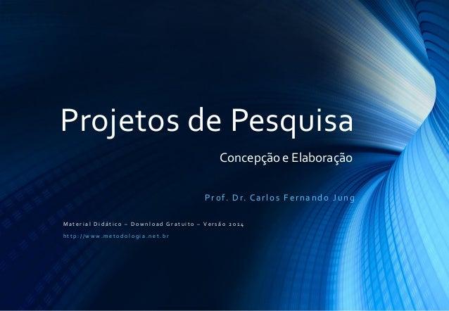 Projetos de Pesquisa Concepção e Elaboração P r o f. D r. C a r l o s F e r n a n d o J u n g Material Didático – Download...