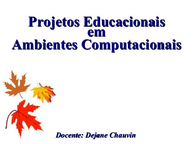 Docente: Dejane ChauvinDocente: Dejane Chauvin Projetos EducacionaisProjetos Educacionais emem Ambientes ComputacionaisAmb...