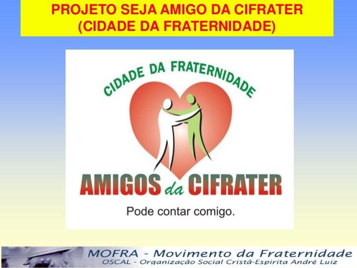 PROJETO SEJA AMIGO DA CIFRATER   (CIDADE DA FRATERNIDADE)