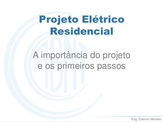 Eng. Everton Moraes  Projeto Elétrico  Residencial  A importância do projeto  e os primeiros passos