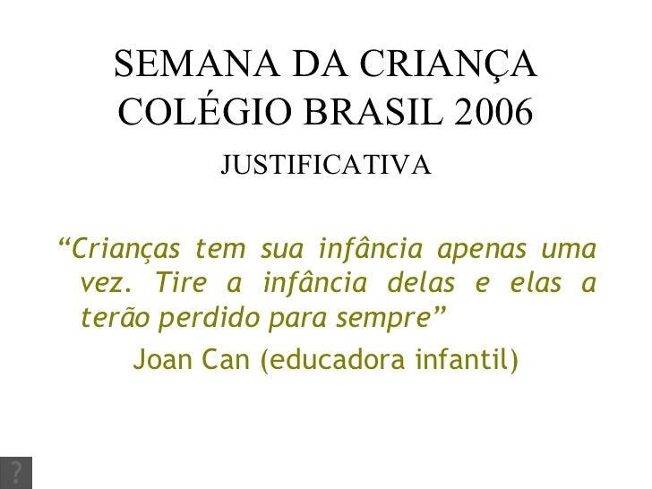 "SEMANA DA CRIANÇA COLÉGIO BRASIL 2006 <ul><li>JUSTIFICATIVA </li></ul><ul><li>"" Crianças tem sua infância apenas uma vez. ..."